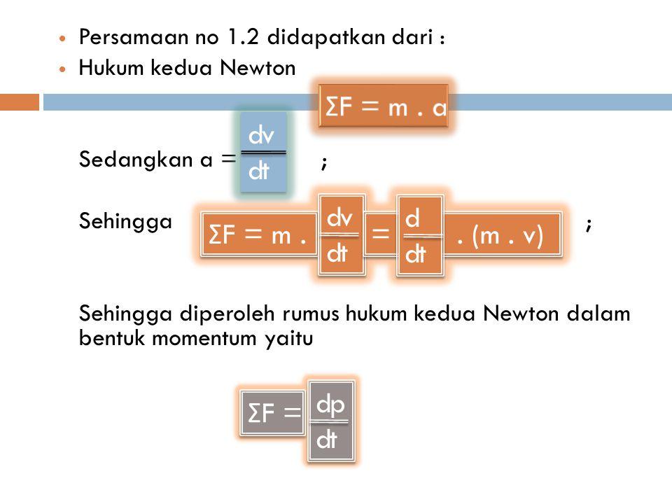 Persamaan no 1.2 didapatkan dari : Hukum kedua Newton Sedangkan a = ; Sehingga ; Sehingga diperoleh rumus hukum kedua Newton dalam bentuk momentum yaitu Σ F = m.