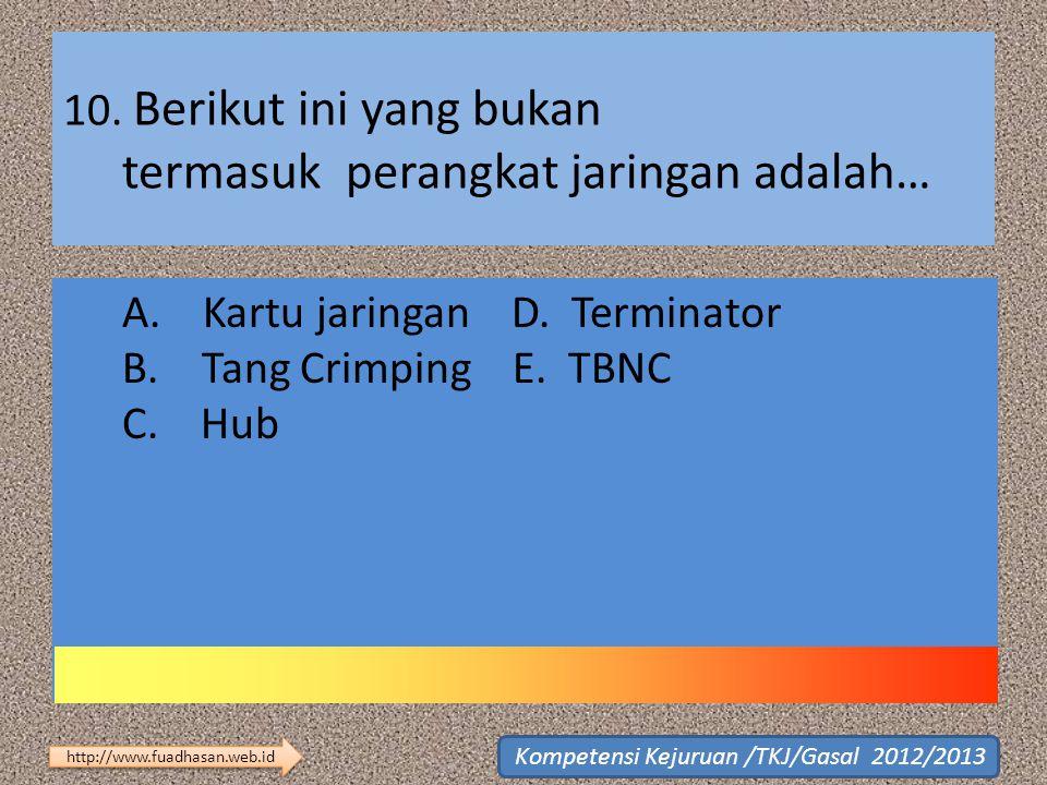 10. Berikut ini yang bukan termasuk perangkat jaringan adalah… A. Kartu jaringan D. Terminator B. Tang Crimping E. TBNC C. Hub http://www.fuadhasan.we