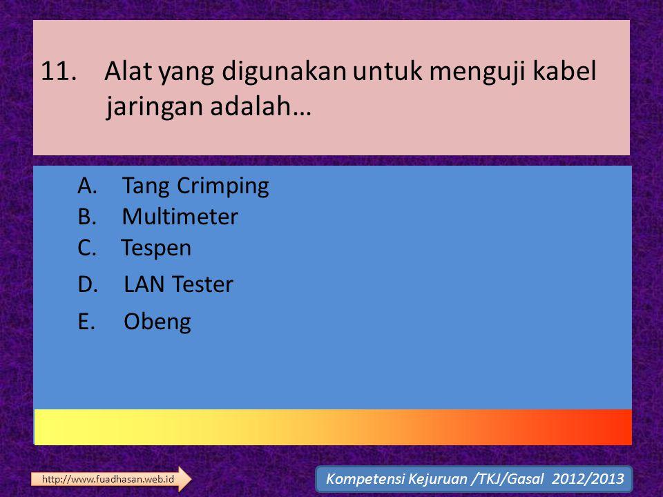 11. Alat yang digunakan untuk menguji kabel jaringan adalah… A. Tang Crimping B. Multimeter C. Tespen D. LAN Tester E. Obeng Kompetensi Kejuruan /TKJ/