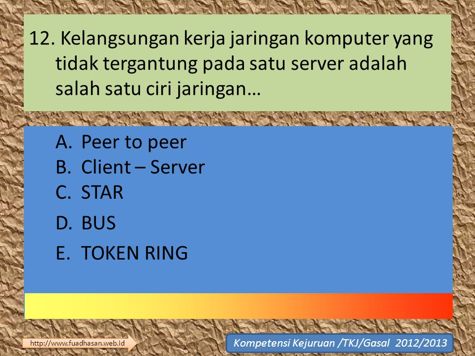 12. Kelangsungan kerja jaringan komputer yang tidak tergantung pada satu server adalah salah satu ciri jaringan… A. Peer to peer B. Client – Server C.