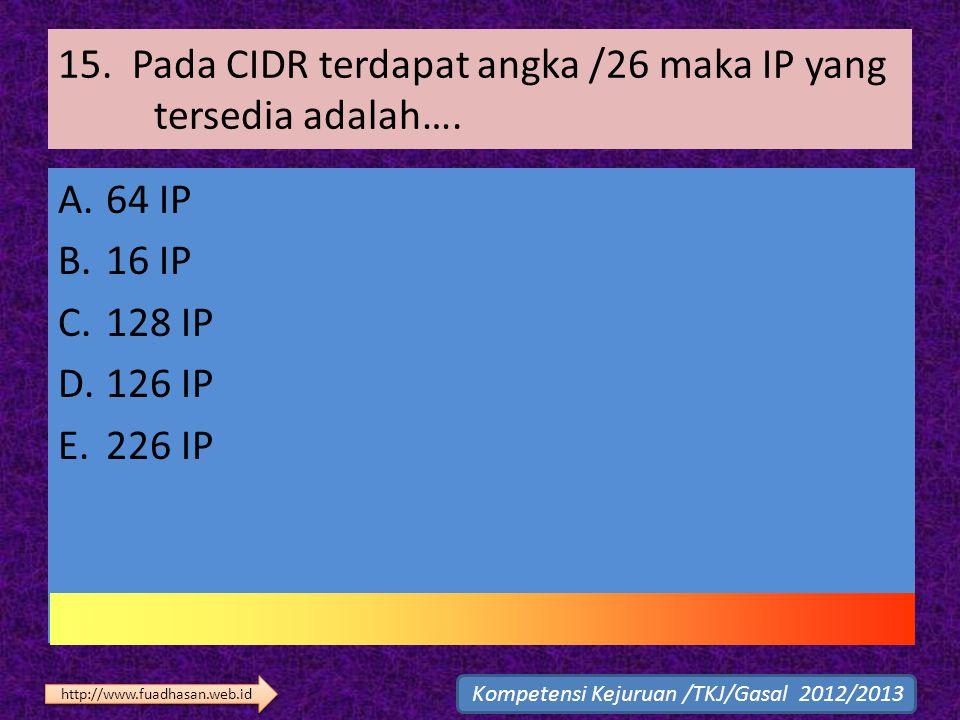 15. Pada CIDR terdapat angka /26 maka IP yang tersedia adalah…. A.64 IP B.16 IP C.128 IP D.126 IP E.226 IP Kompetensi Kejuruan /TKJ/Gasal 2012/2013 ht