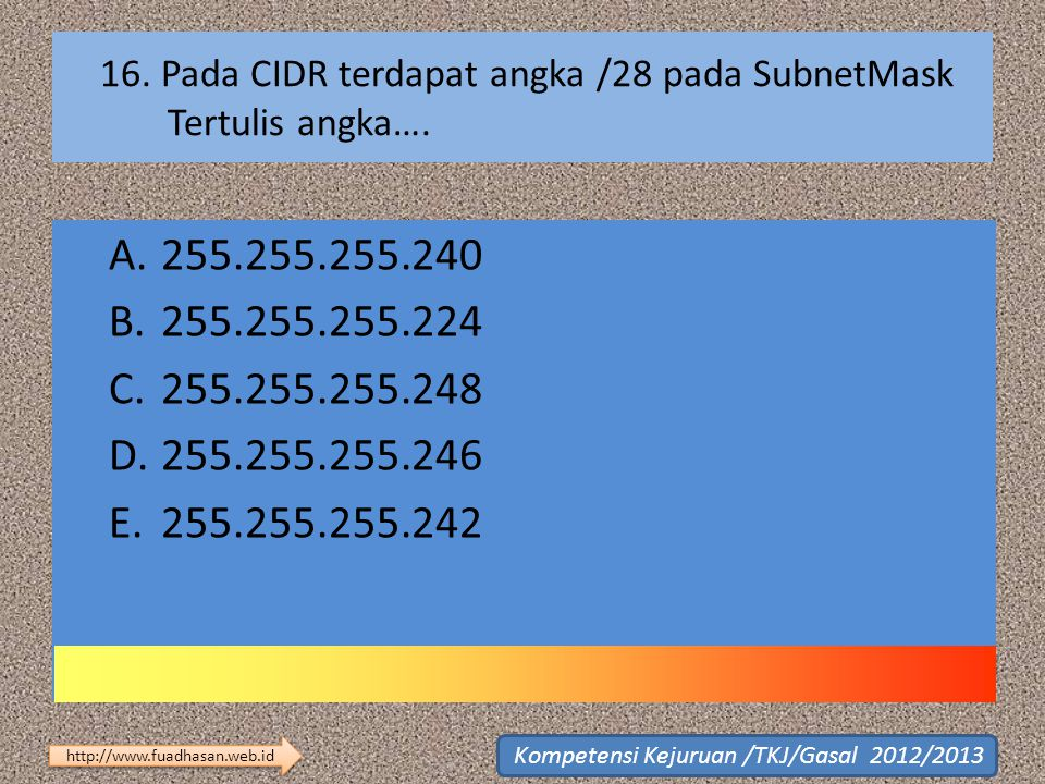 16. Pada CIDR terdapat angka /28 pada SubnetMask Tertulis angka…. A.255.255.255.240 B.255.255.255.224 C.255.255.255.248 D.255.255.255.246 E.255.255.25