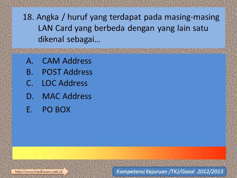 18. Angka / huruf yang terdapat pada masing-masing LAN Card yang berbeda dengan yang lain satu dikenal sebagai… A. CAM Address B. POST Address C. LOC