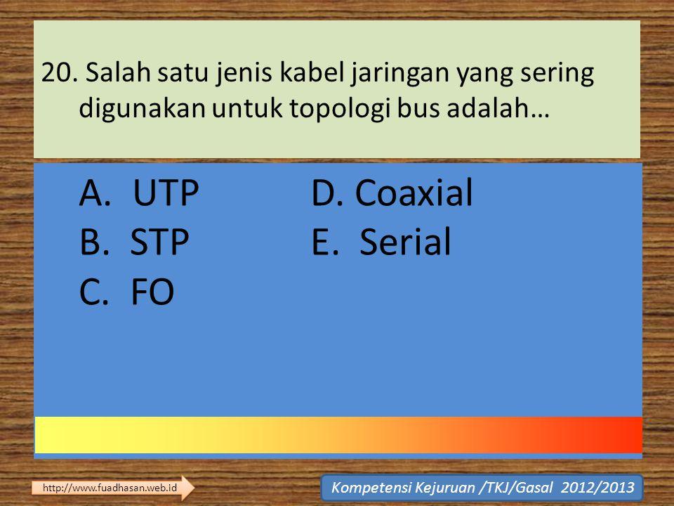 20. Salah satu jenis kabel jaringan yang sering digunakan untuk topologi bus adalah… A. UTP D. Coaxial B. STP E. Serial C. FO Kompetensi Kejuruan /TKJ