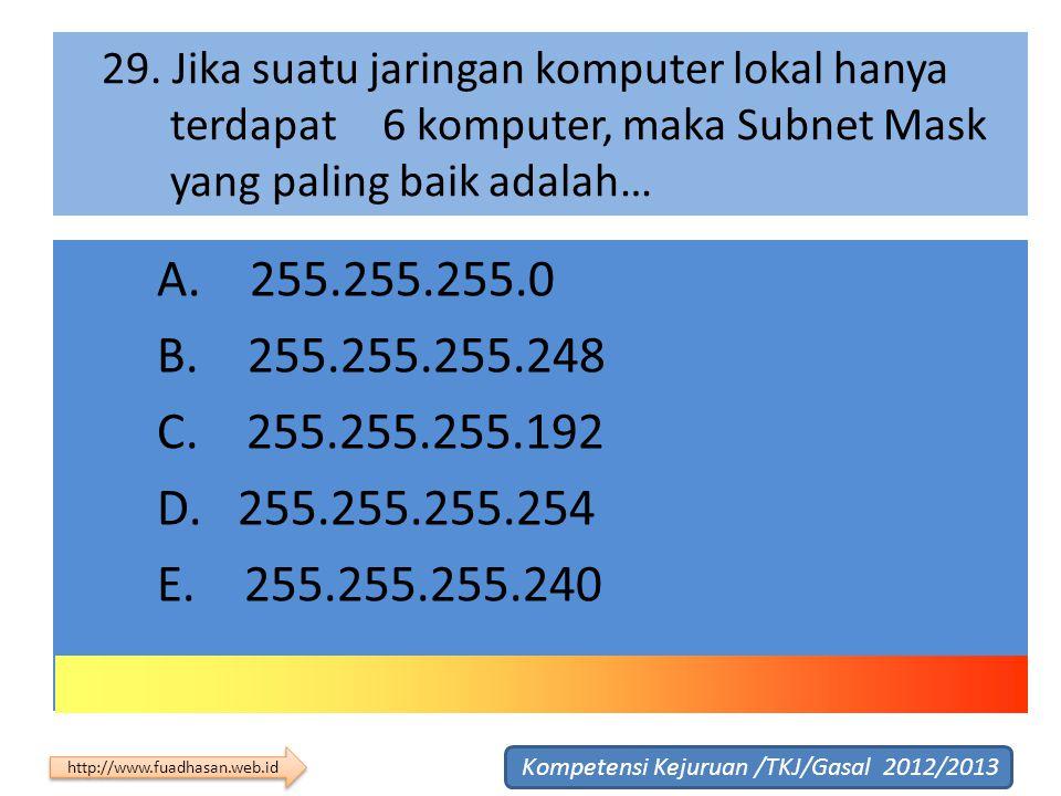 29. Jika suatu jaringan komputer lokal hanya terdapat 6 komputer, maka Subnet Mask yang paling baik adalah… A. 255.255.255.0 B. 255.255.255.248 C. 255