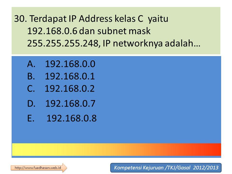 30. Terdapat IP Address kelas C yaitu 192.168.0.6 dan subnet mask 255.255.255.248, IP networknya adalah… A. 192.168.0.0 B. 192.168.0.1 C. 192.168.0.2