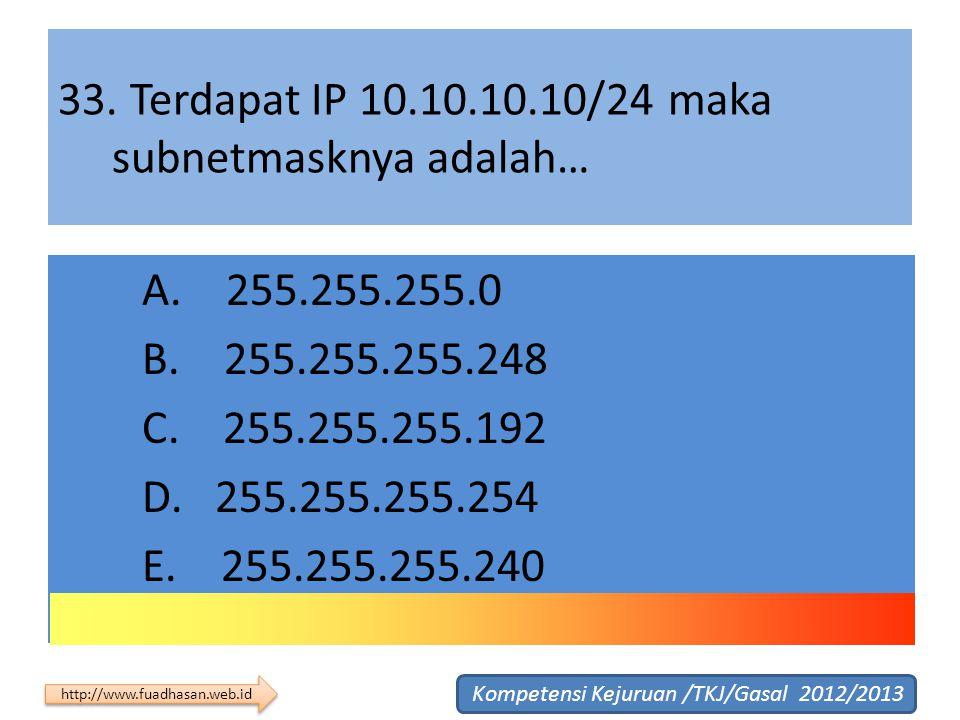 33. Terdapat IP 10.10.10.10/24 maka subnetmasknya adalah… A. 255.255.255.0 B. 255.255.255.248 C. 255.255.255.192 D. 255.255.255.254 E. 255.255.255.240