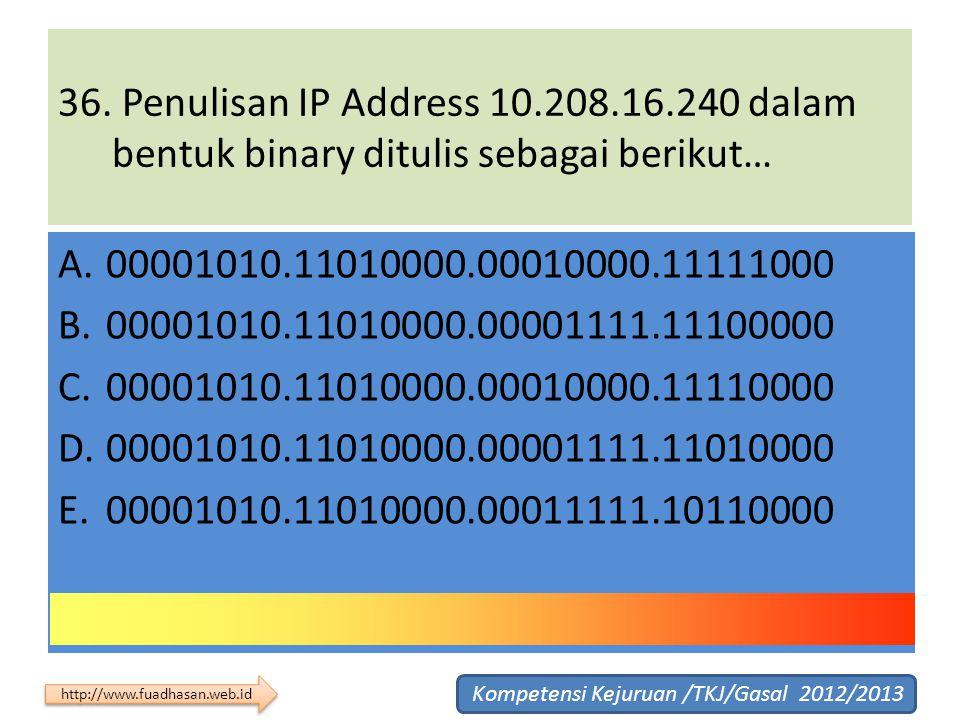 36. Penulisan IP Address 10.208.16.240 dalam bentuk binary ditulis sebagai berikut… A.00001010.11010000.00010000.11111000 B.00001010.11010000.00001111