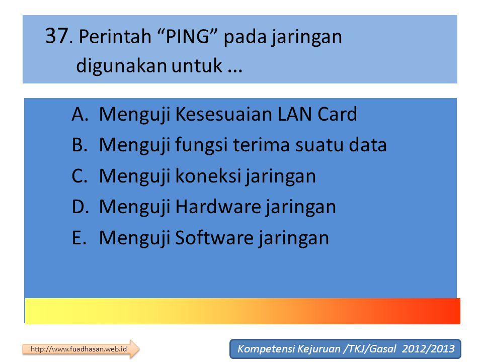 """37. Perintah """"PING"""" pada jaringan digunakan untuk … A.Menguji Kesesuaian LAN Card B.Menguji fungsi terima suatu data C.Menguji koneksi jaringan D.Meng"""