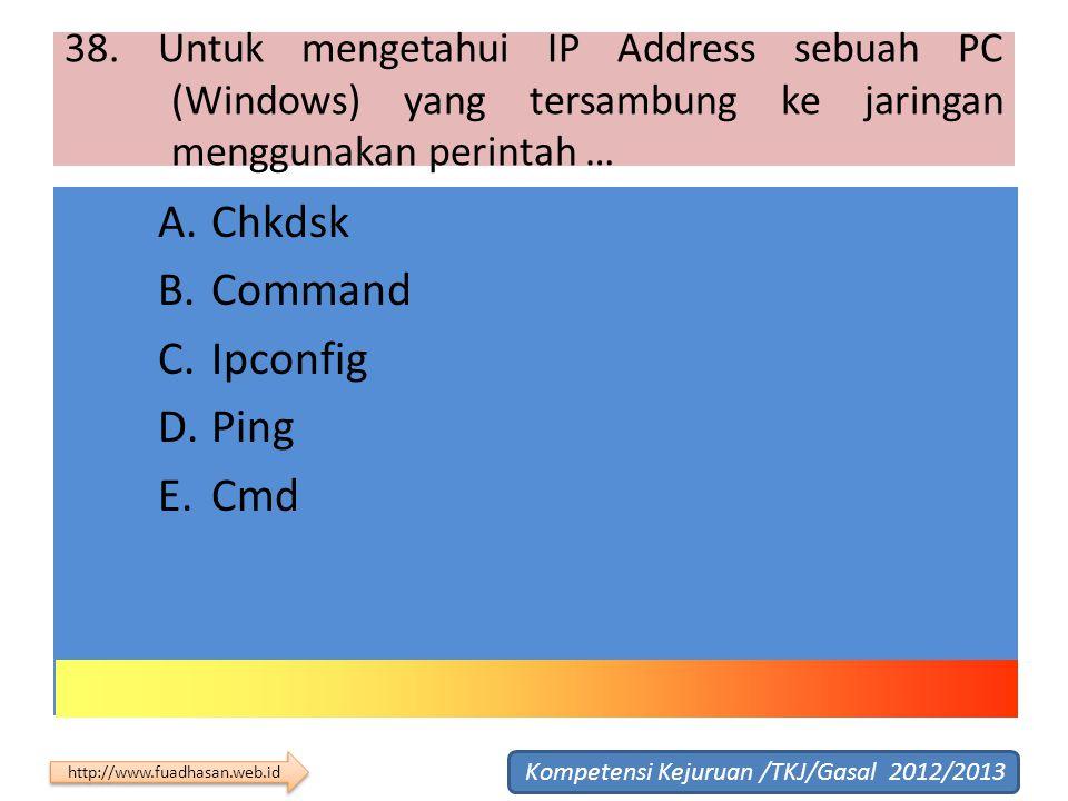 38. Untuk mengetahui IP Address sebuah PC (Windows) yang tersambung ke jaringan menggunakan perintah … A.Chkdsk B.Command C.Ipconfig D.Ping E.Cmd Komp