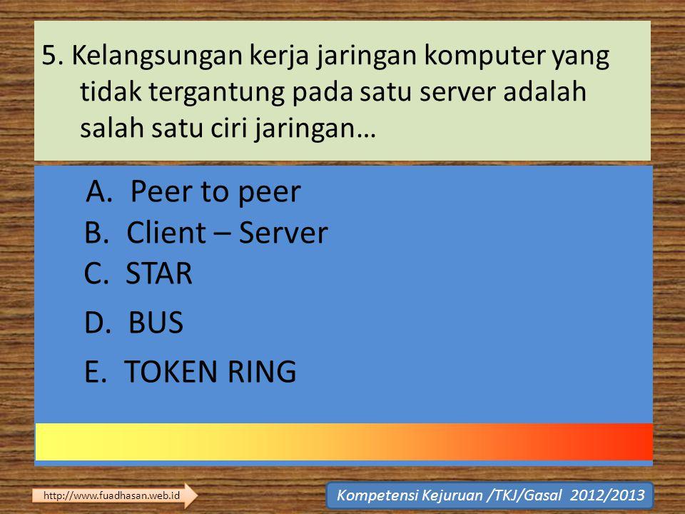 5. Kelangsungan kerja jaringan komputer yang tidak tergantung pada satu server adalah salah satu ciri jaringan… A. Peer to peer B. Client – Server C.