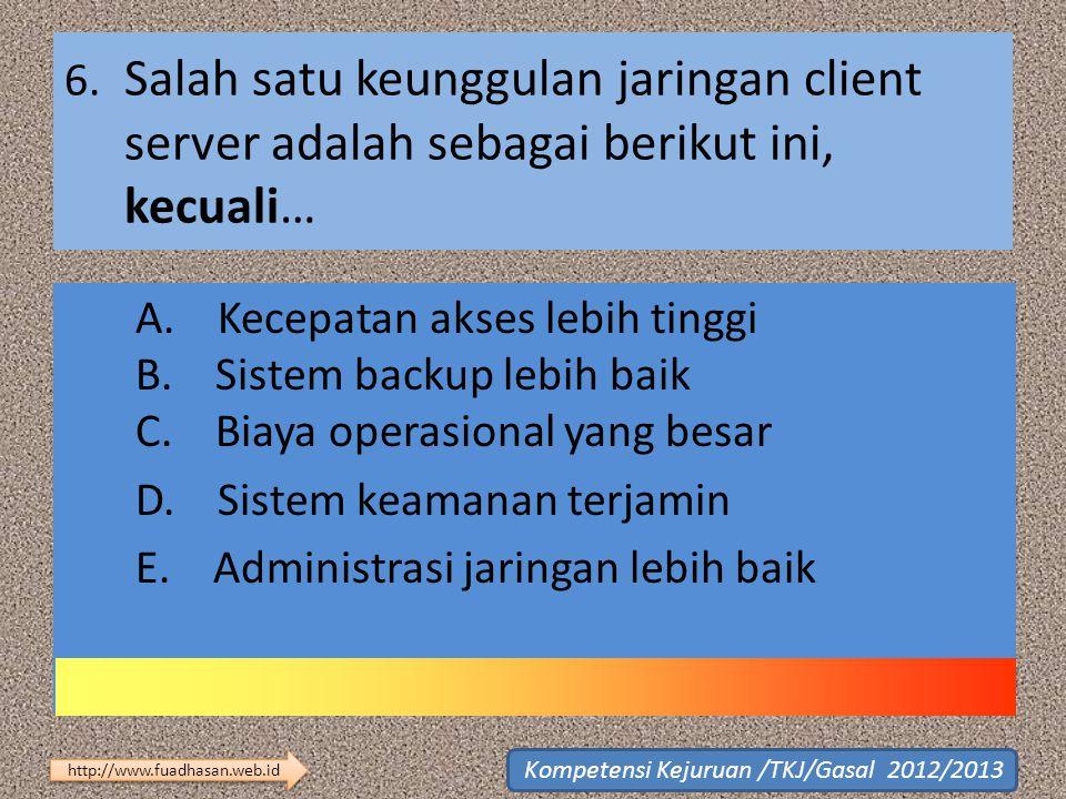6. Salah satu keunggulan jaringan client server adalah sebagai berikut ini, kecuali… A. Kecepatan akses lebih tinggi B. Sistem backup lebih baik C. Bi