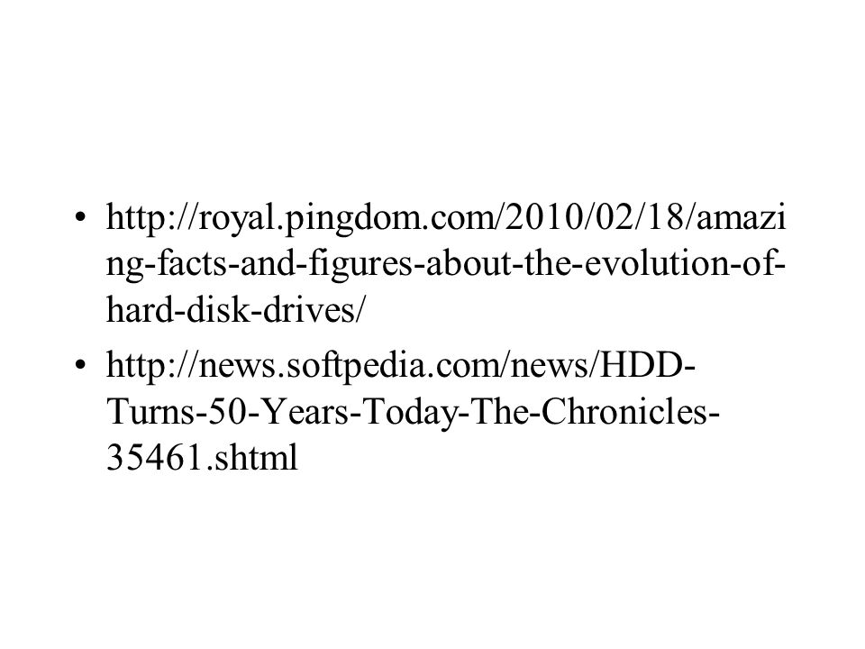 http://royal.pingdom.com/2010/02/18/amazi ng-facts-and-figures-about-the-evolution-of- hard-disk-drives/ http://news.softpedia.com/news/HDD- Turns-50-