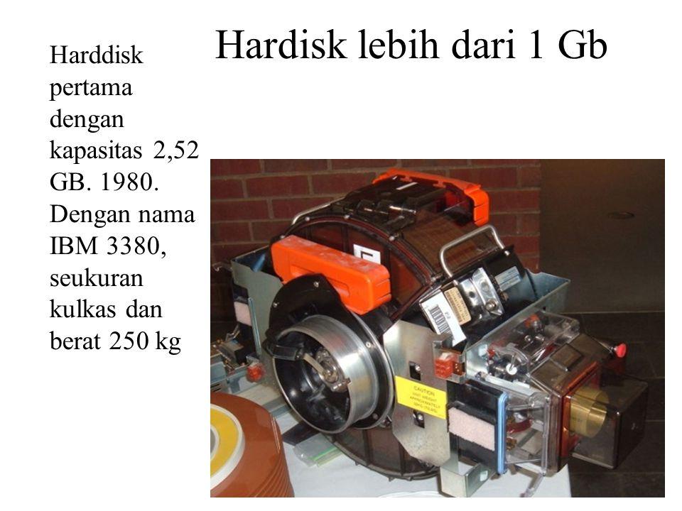Harddisk pertama dengan kapasitas 2,52 GB. 1980. Dengan nama IBM 3380, seukuran kulkas dan berat 250 kg Hardisk lebih dari 1 Gb