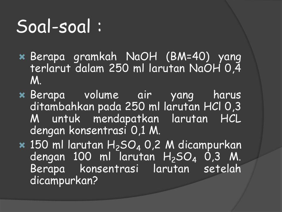 Soal-soal :  Berapa gramkah NaOH (BM=40) yang terlarut dalam 250 ml larutan NaOH 0,4 M.  Berapa volume air yang harus ditambahkan pada 250 ml laruta