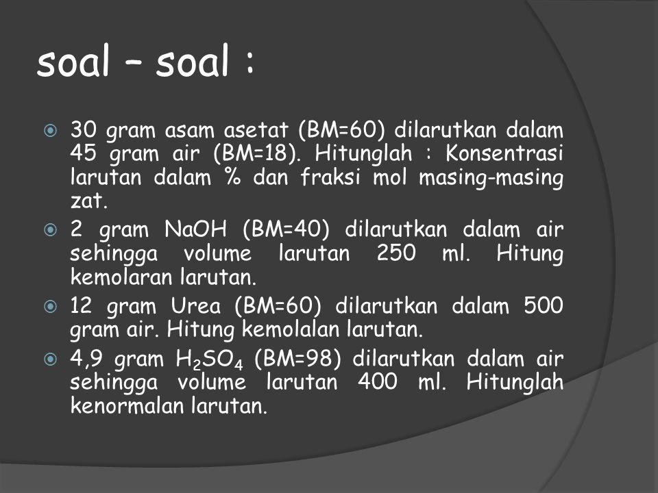 soal – soal :  30 gram asam asetat (BM=60) dilarutkan dalam 45 gram air (BM=18). Hitunglah : Konsentrasi larutan dalam % dan fraksi mol masing-masing