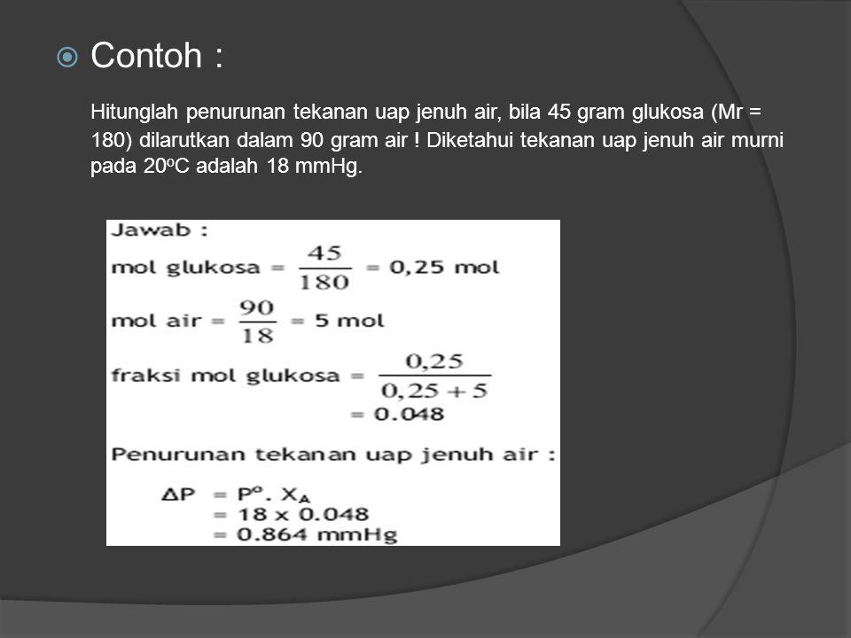  Contoh : Hitunglah penurunan tekanan uap jenuh air, bila 45 gram glukosa (Mr = 180) dilarutkan dalam 90 gram air ! Diketahui tekanan uap jenuh air m