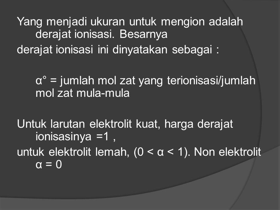 Yang menjadi ukuran untuk mengion adalah derajat ionisasi. Besarnya derajat ionisasi ini dinyatakan sebagai : α° = jumlah mol zat yang terionisasi/jum
