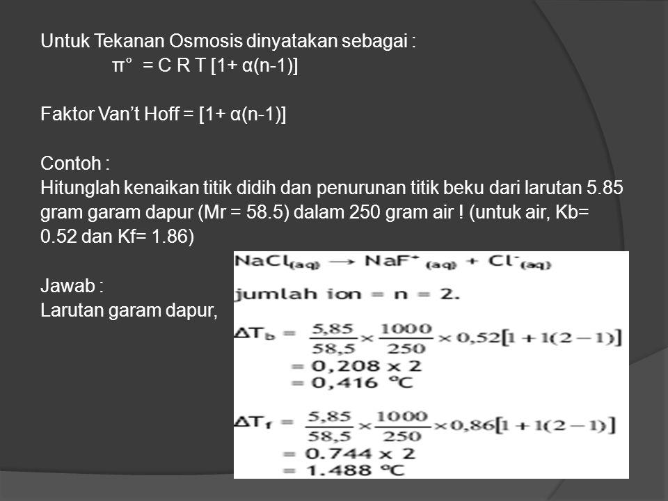 Untuk Tekanan Osmosis dinyatakan sebagai : π° = C R T [1+ α(n-1)] Faktor Van't Hoff = [1+ α(n-1)] Contoh : Hitunglah kenaikan titik didih dan penuruna