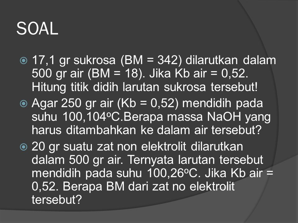 SOAL  17,1 gr sukrosa (BM = 342) dilarutkan dalam 500 gr air (BM = 18). Jika Kb air = 0,52. Hitung titik didih larutan sukrosa tersebut!  Agar 250 g