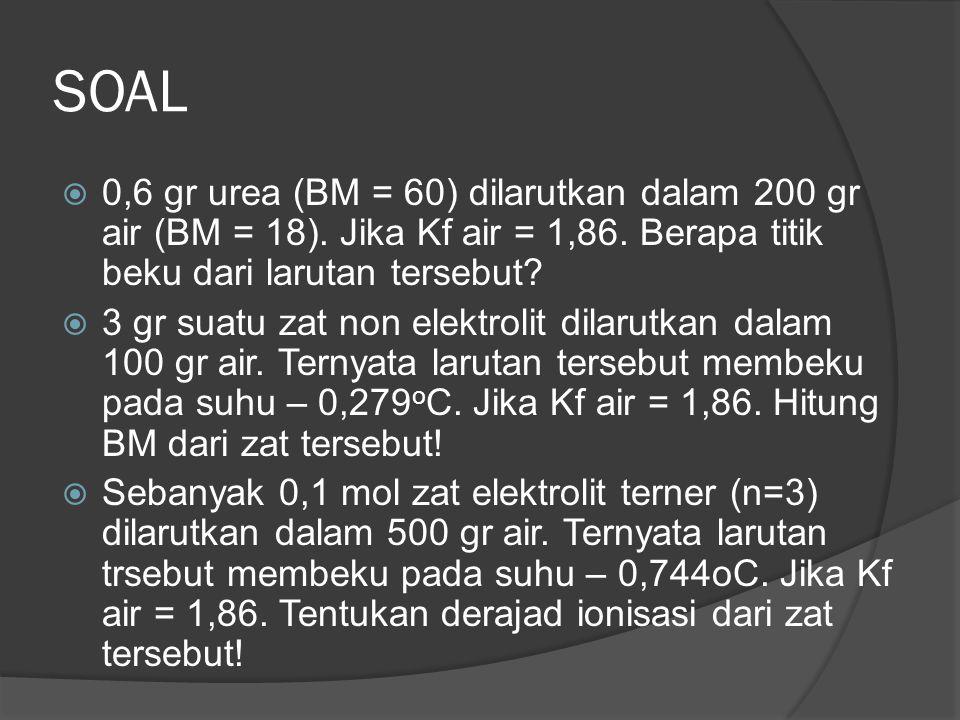 SOAL  0,6 gr urea (BM = 60) dilarutkan dalam 200 gr air (BM = 18). Jika Kf air = 1,86. Berapa titik beku dari larutan tersebut?  3 gr suatu zat non