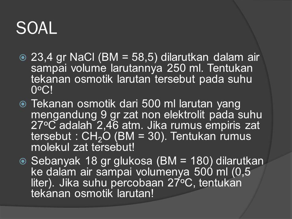 SOAL  23,4 gr NaCl (BM = 58,5) dilarutkan dalam air sampai volume larutannya 250 ml. Tentukan tekanan osmotik larutan tersebut pada suhu 0 o C!  Tek