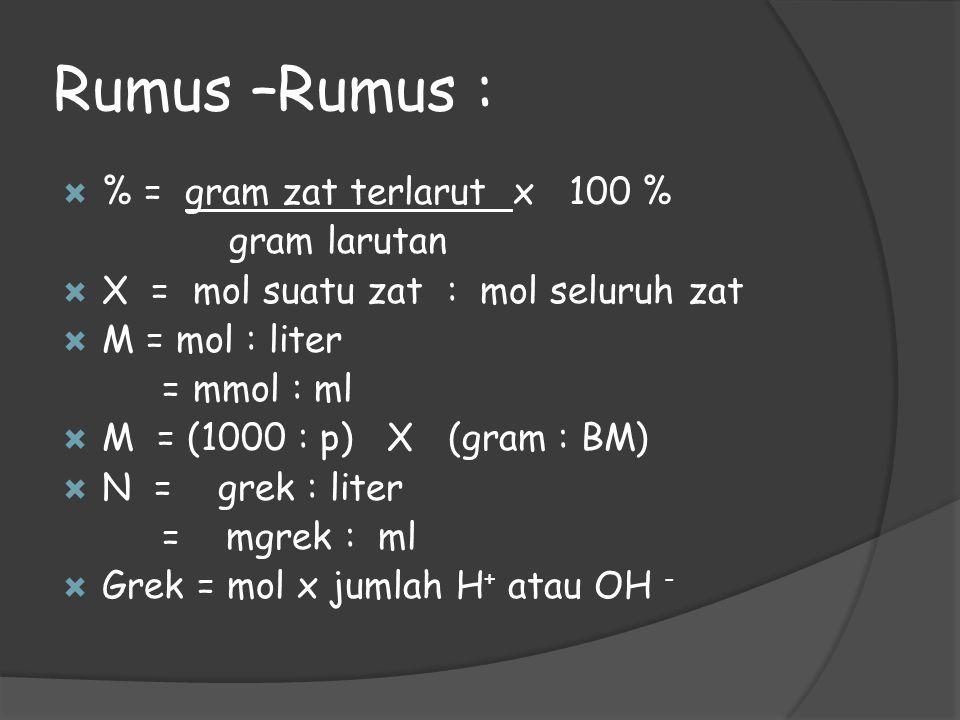 Rumus –Rumus :  % = gram zat terlarut x 100 % gram larutan  X = mol suatu zat : mol seluruh zat  M = mol : liter = mmol : ml  M = (1000 : p) X (gr