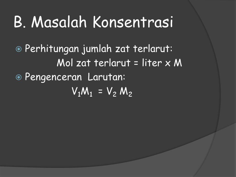 B. Masalah Konsentrasi  Perhitungan jumlah zat terlarut: Mol zat terlarut = liter x M  Pengenceran Larutan: V 1 M 1 = V 2 M 2