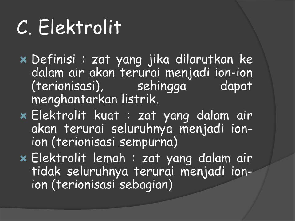 C. Elektrolit  Definisi : zat yang jika dilarutkan ke dalam air akan terurai menjadi ion-ion (terionisasi), sehingga dapat menghantarkan listrik.  E