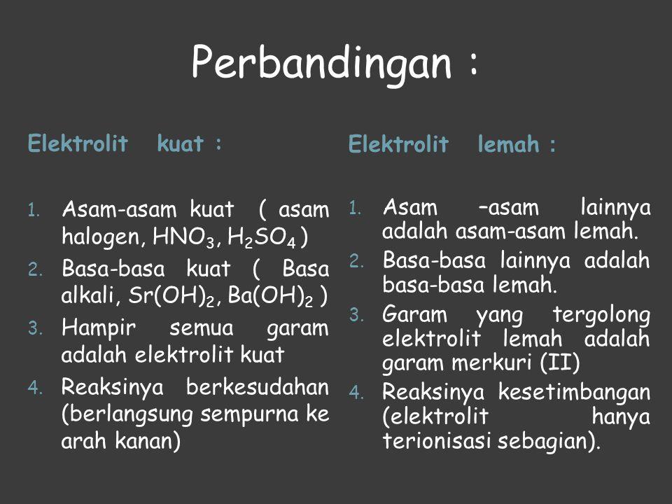 Perbandingan : Elektrolit kuat :Elektrolit lemah : 1. Asam-asam kuat ( asam halogen, HNO 3, H 2 SO 4 ) 2. Basa-basa kuat ( Basa alkali, Sr(OH) 2, Ba(O
