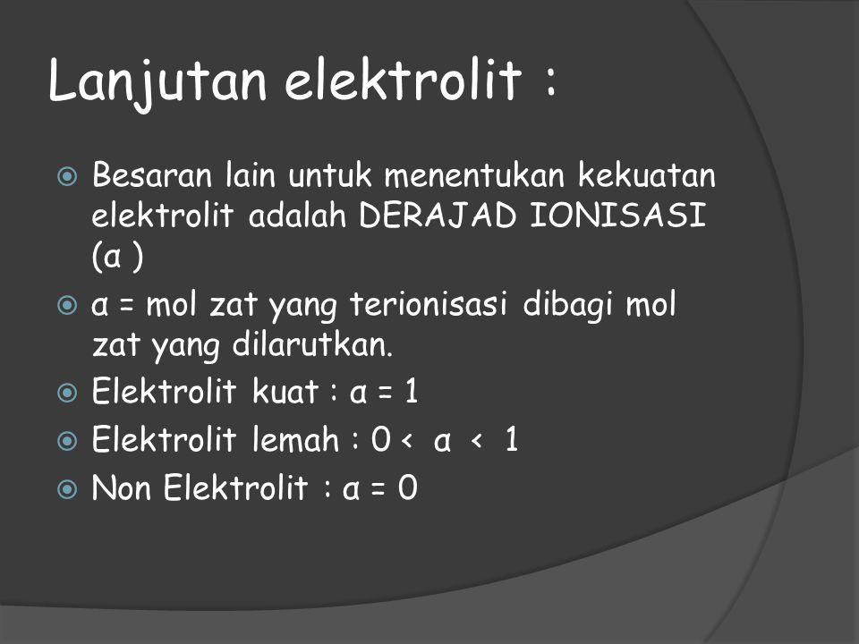 Lanjutan elektrolit :  Besaran lain untuk menentukan kekuatan elektrolit adalah DERAJAD IONISASI (α )  α = mol zat yang terionisasi dibagi mol zat y