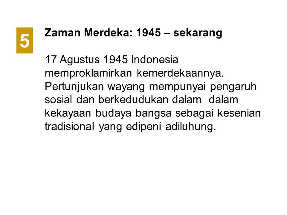 Zaman Merdeka: 1945 – sekarang 17 Agustus 1945 Indonesia memproklamirkan kemerdekaannya. Pertunjukan wayang mempunyai pengaruh sosial dan berkedudukan