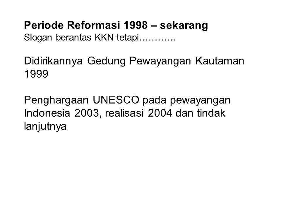 Periode Reformasi 1998 – sekarang Slogan berantas KKN tetapi………… Didirikannya Gedung Pewayangan Kautaman 1999 Penghargaan UNESCO pada pewayangan Indon