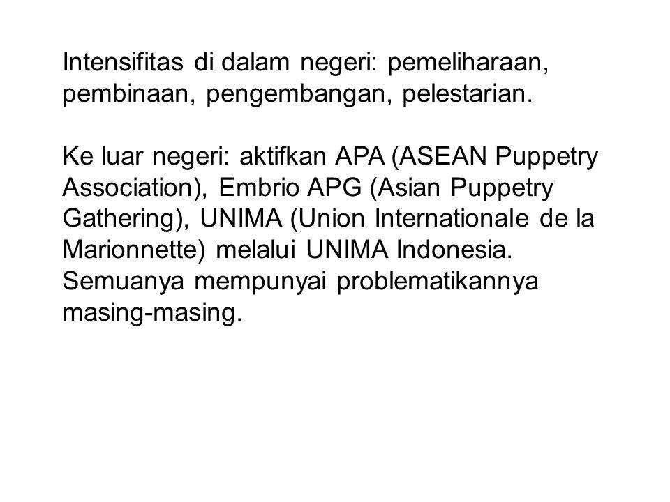 Intensifitas di dalam negeri: pemeliharaan, pembinaan, pengembangan, pelestarian. Ke luar negeri: aktifkan APA (ASEAN Puppetry Association), Embrio AP