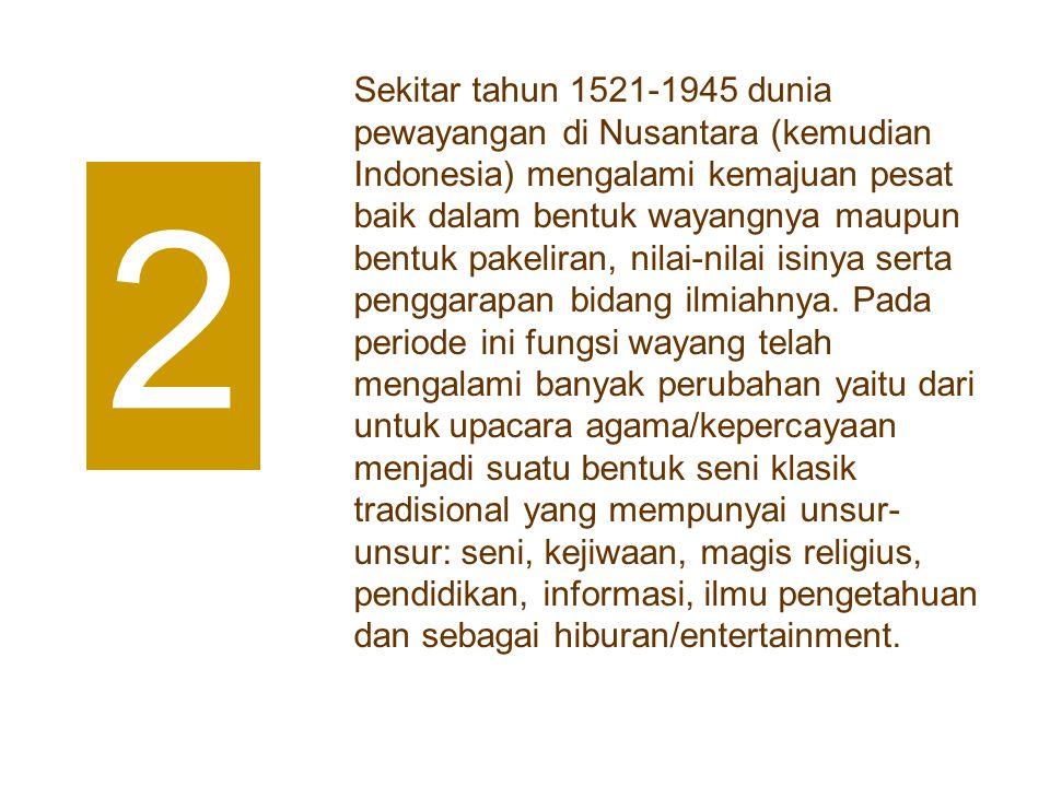 Sekitar tahun 1521-1945 dunia pewayangan di Nusantara (kemudian Indonesia) mengalami kemajuan pesat baik dalam bentuk wayangnya maupun bentuk pakelira
