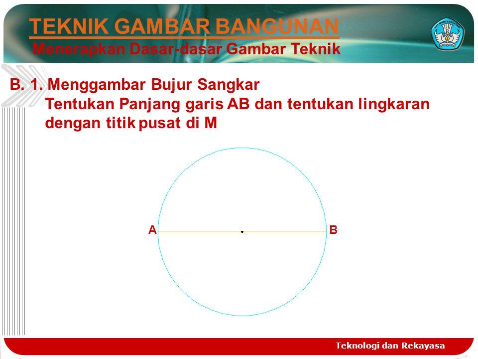 Teknologi dan Rekayasa TEKNIK GAMBAR BANGUNAN Menerapkan Dasar-dasar Gambar Teknik B.