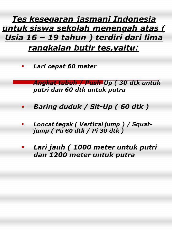 Tes kesegaran jasmani Indonesia untuk siswa sekolah menengah atas ( Usia 16 – 19 tahun ) terdiri dari lima rangkaian butir tes,yaitu :  Lari cepat 60 meter  Angkat tubuh / Push-Up ( 30 dtk untuk putri dan 60 dtk untuk putra  Baring duduk / Sit-Up ( 60 dtk )  Loncat tegak ( Vertical jump ) / Squat- jump ( Pa 60 dtk / Pi 30 dtk )  Lari jauh ( 1000 meter untuk putri dan 1200 meter untuk putra