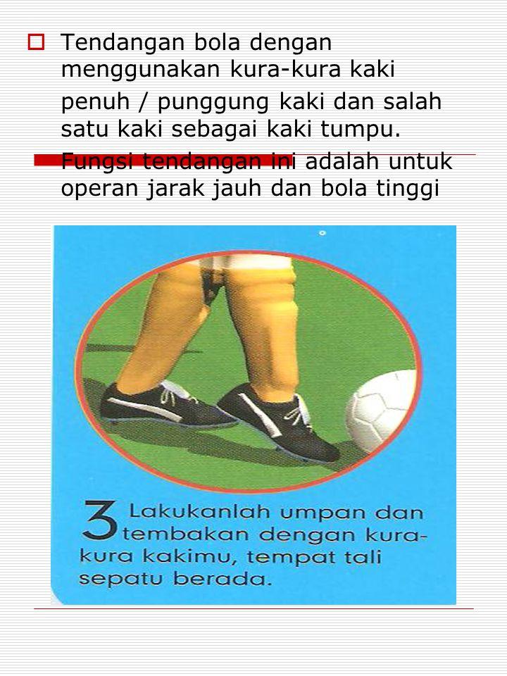  Tendangan bola dengan menggunakan kura-kura kaki penuh / punggung kaki dan salah satu kaki sebagai kaki tumpu.