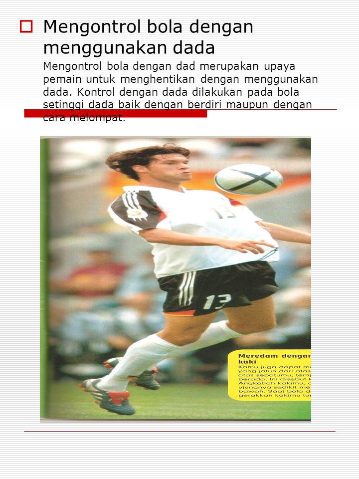  Mengontrol bola dengan menggunakan dada Mengontrol bola dengan dad merupakan upaya pemain untuk menghentikan dengan menggunakan dada.