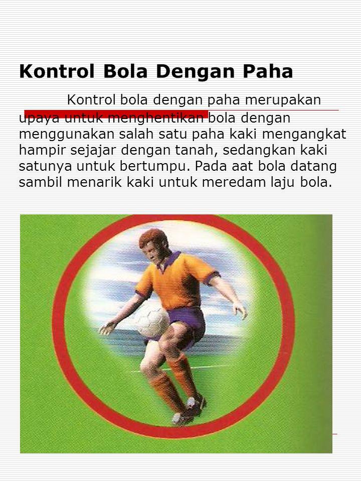 Kontrol Bola Dengan Paha Kontrol bola dengan paha merupakan upaya untuk menghentikan bola dengan menggunakan salah satu paha kaki mengangkat hampir sejajar dengan tanah, sedangkan kaki satunya untuk bertumpu.