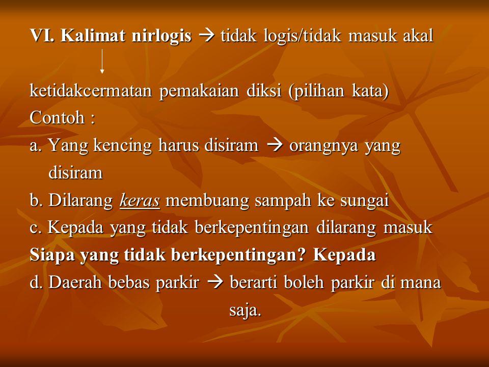 VI. Kalimat nirlogis  tidak logis/tidak masuk akal ketidakcermatan pemakaian diksi (pilihan kata) Contoh : a. Yang kencing harus disiram  orangnya y