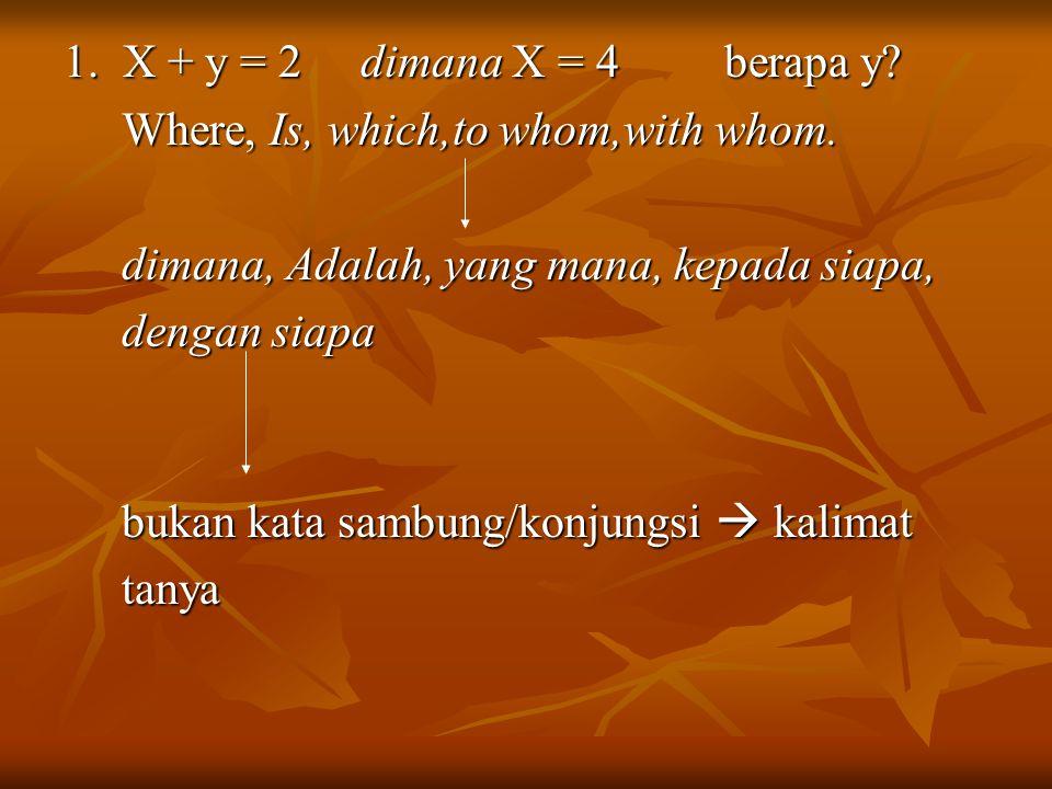 1. X + y = 2 dimana X = 4 berapa y? Where, Is, which,to whom,with whom. Where, Is, which,to whom,with whom. dimana, Adalah, yang mana, kepada siapa, d