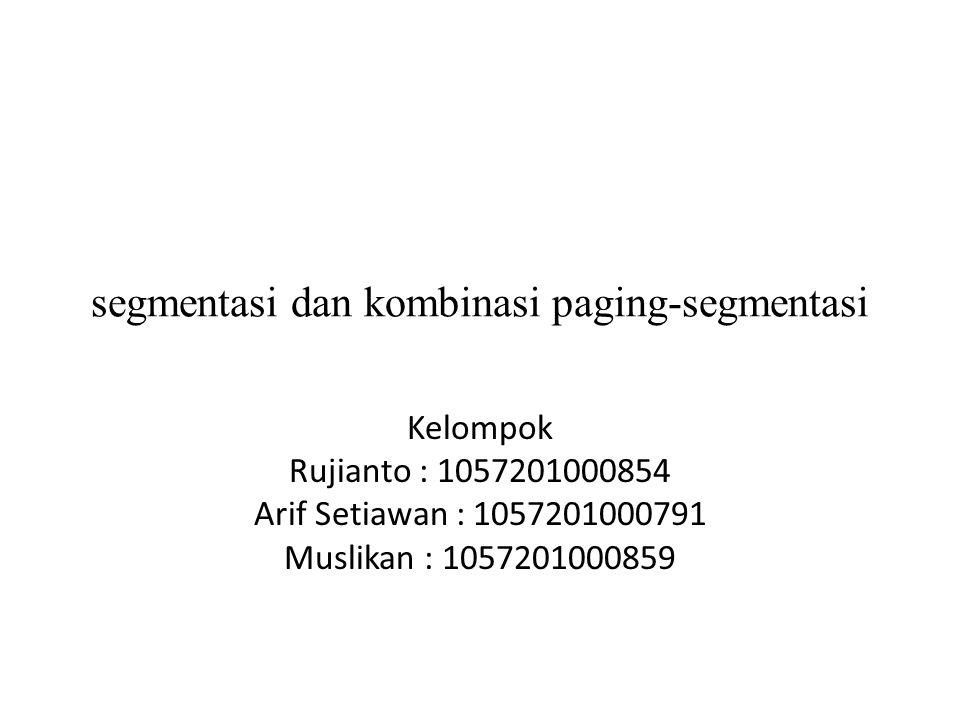 segmentasi dan kombinasi paging-segmentasi Kelompok Rujianto : 1057201000854 Arif Setiawan : 1057201000791 Muslikan : 1057201000859