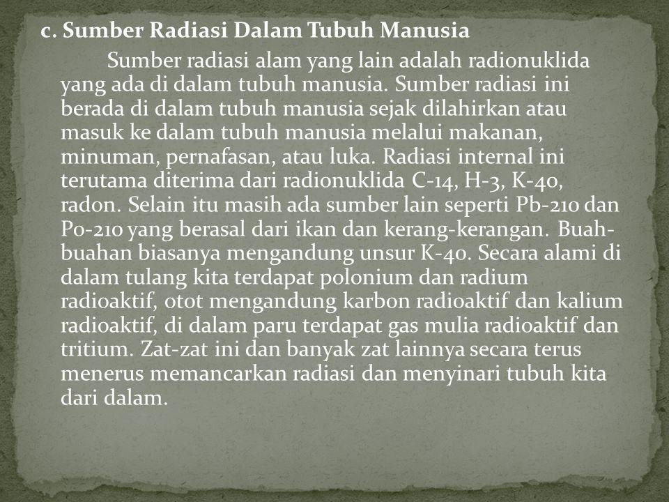 c. Sumber Radiasi Dalam Tubuh Manusia Sumber radiasi alam yang lain adalah radionuklida yang ada di dalam tubuh manusia. Sumber radiasi ini berada di