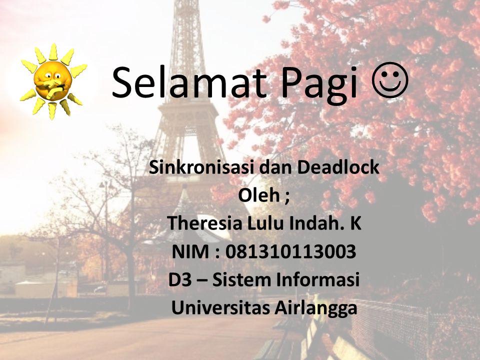 Selamat Pagi Sinkronisasi dan Deadlock Oleh ; Theresia Lulu Indah. K NIM : 081310113003 D3 – Sistem Informasi Universitas Airlangga