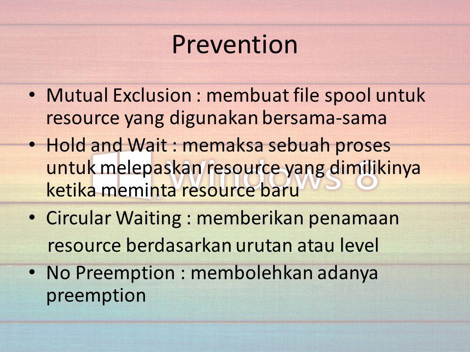 Prevention Mutual Exclusion : membuat file spool untuk resource yang digunakan bersama-sama Hold and Wait : memaksa sebuah proses untuk melepaskan res