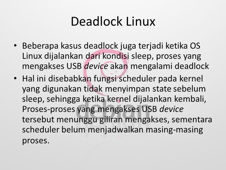 Deadlock Linux Beberapa kasus deadlock juga terjadi ketika OS Linux dijalankan dari kondisi sleep, proses yang mengakses USB device akan mengalami dea