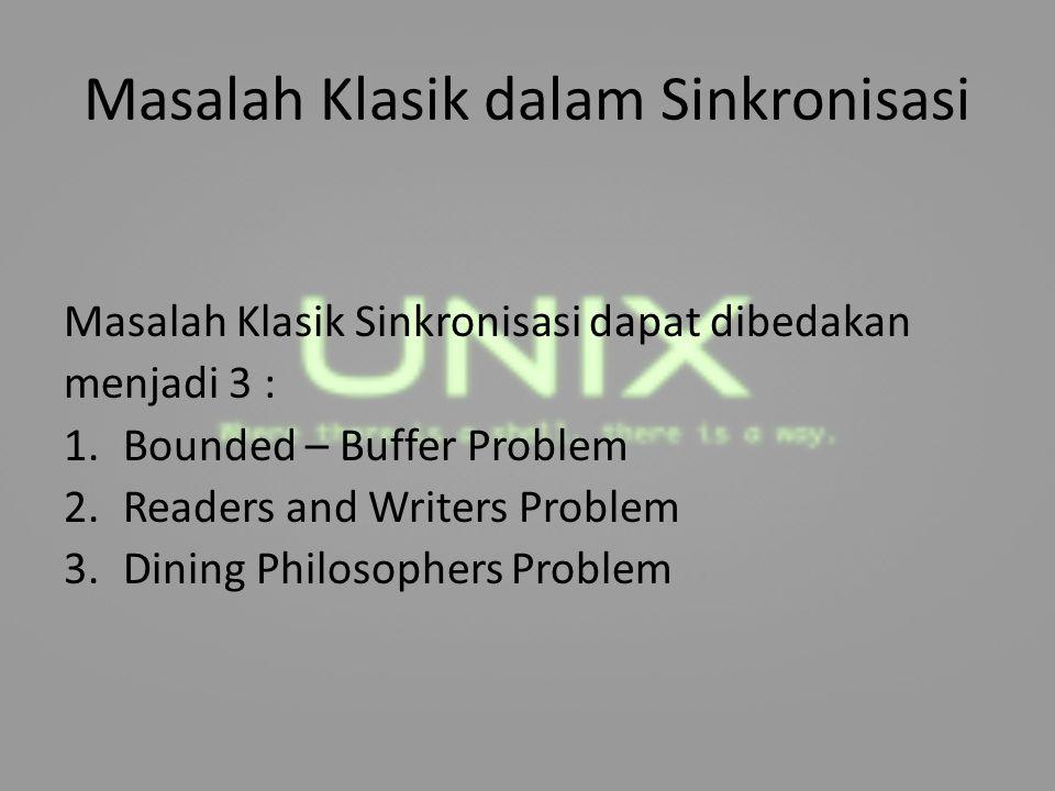 Masalah Klasik dalam Sinkronisasi Masalah Klasik Sinkronisasi dapat dibedakan menjadi 3 : 1.Bounded – Buffer Problem 2.Readers and Writers Problem 3.D