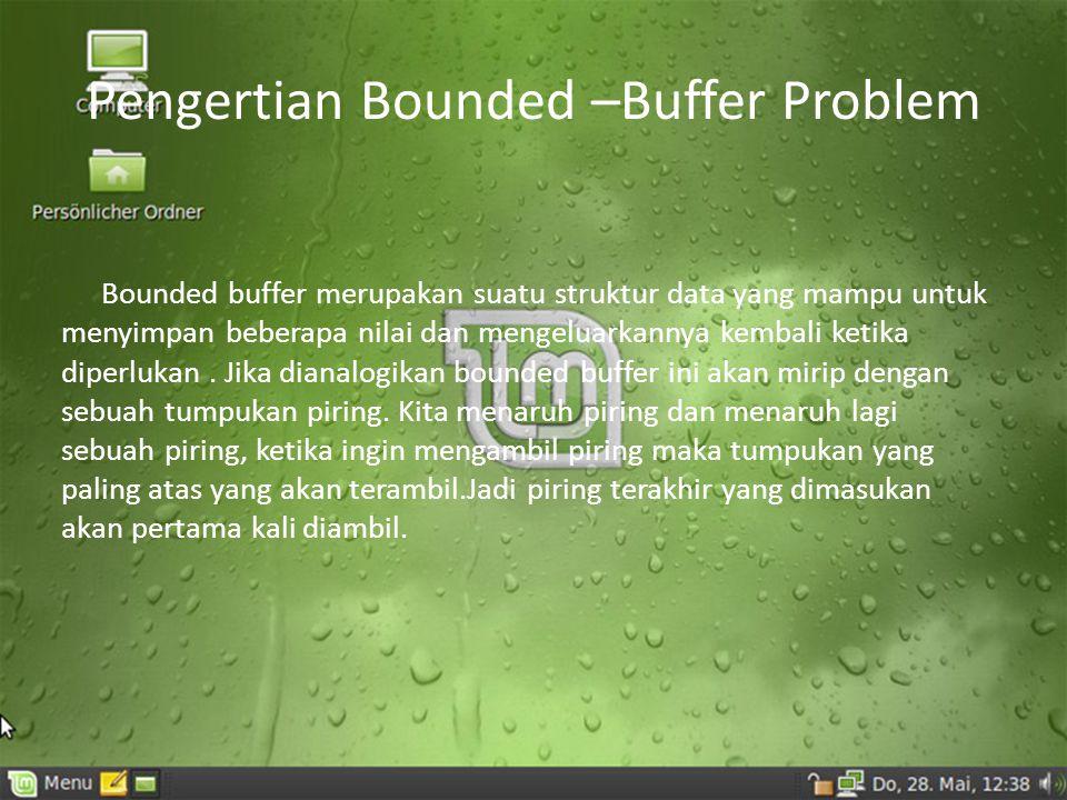 Pengertian Bounded –Buffer Problem Bounded buffer merupakan suatu struktur data yang mampu untuk menyimpan beberapa nilai dan mengeluarkannya kembali