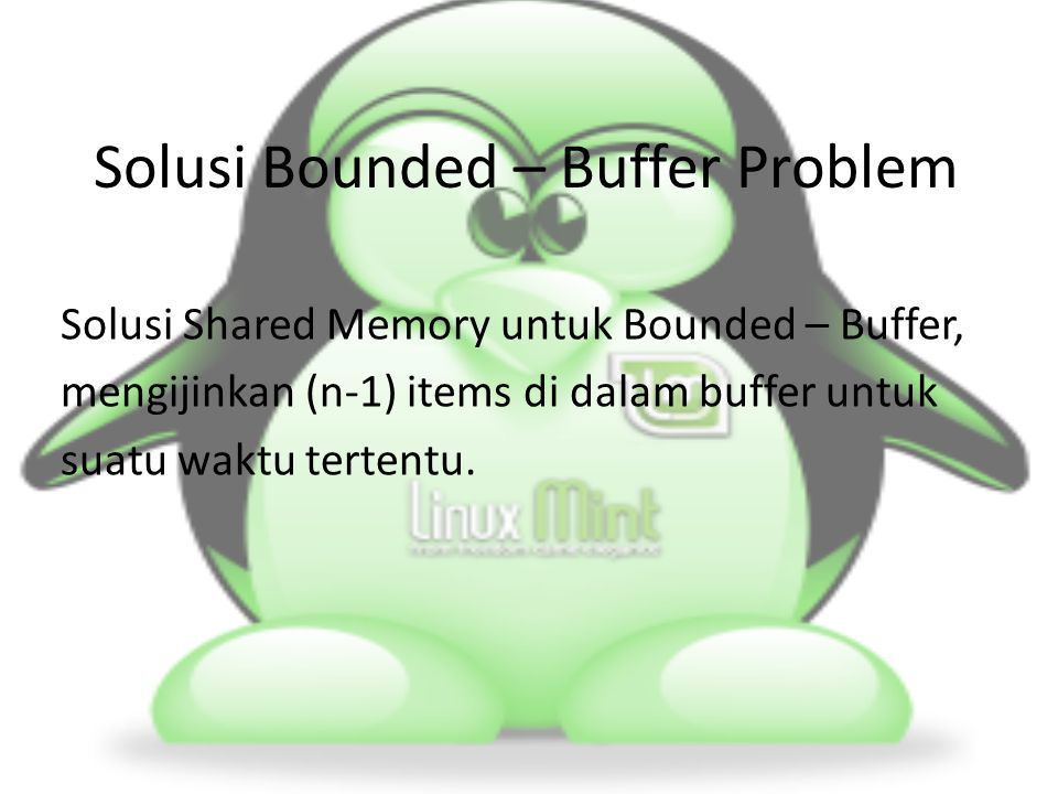 Solusi Bounded – Buffer Problem Solusi Shared Memory untuk Bounded – Buffer, mengijinkan (n-1) items di dalam buffer untuk suatu waktu tertentu.